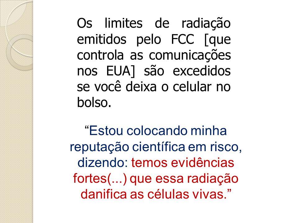 Os limites de radiação emitidos pelo FCC [que controla as comunicações nos EUA] são excedidos se você deixa o celular no bolso.